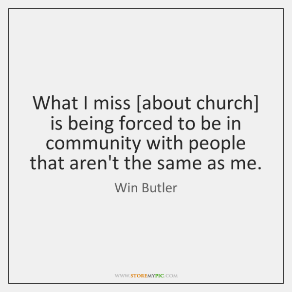 What I miss [about church] is being forced to be in community ...
