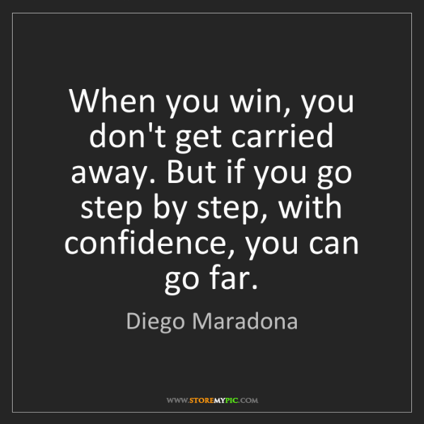 Diego Maradona: When you win, you don't get carried away. But if you...