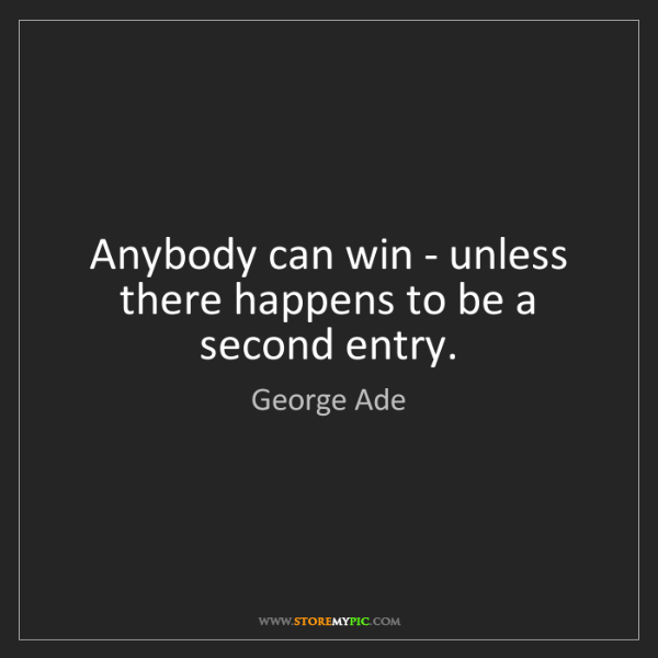 George Ade: Anybody can win - unless there happens to be a second...