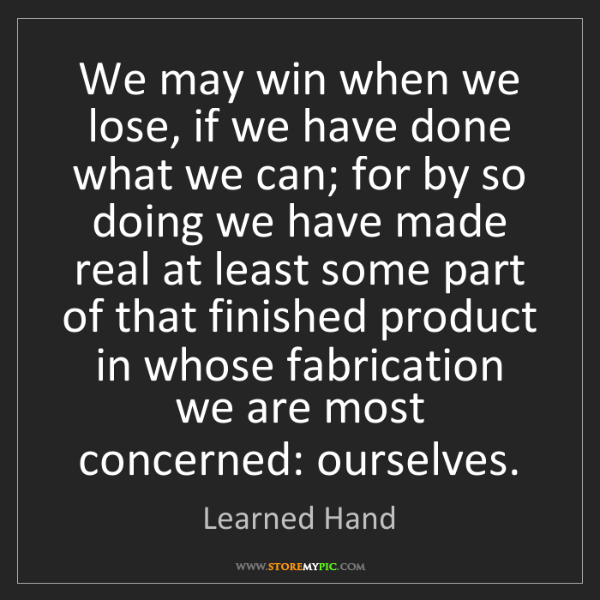 Learned Hand: We may win when we lose, if we have done what we can;...