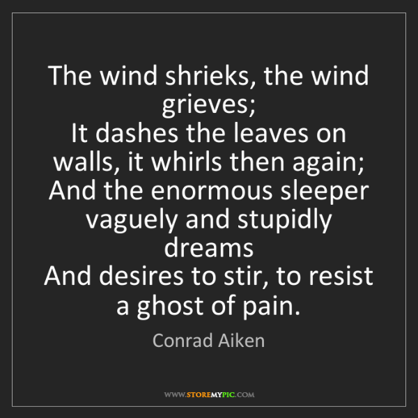 Conrad Aiken: The wind shrieks, the wind grieves;   It dashes the leaves...
