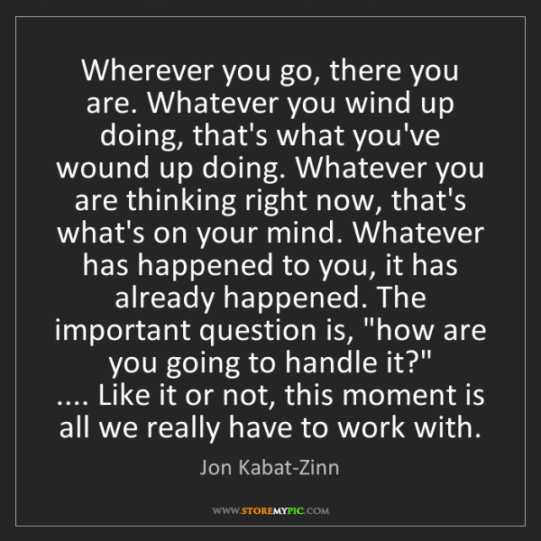 Jon Kabat-Zinn: Wherever you go, there you are. Whatever you wind up...