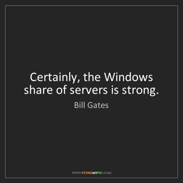 Bill Gates: Certainly, the Windows share of servers is strong.
