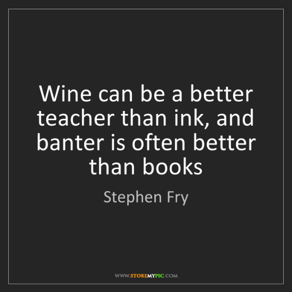 Stephen Fry: Wine can be a better teacher than ink, and banter is...