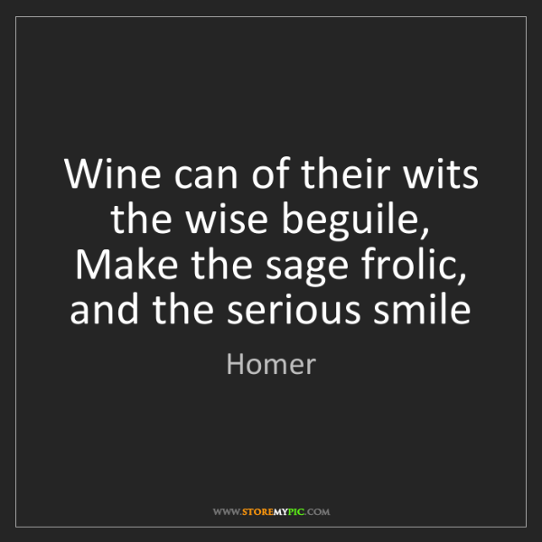 Homer: Wine can of their wits the wise beguile, Make the sage...