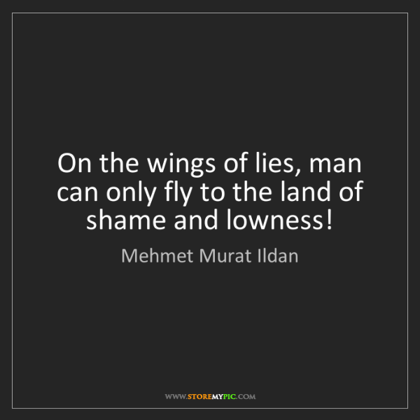 Mehmet Murat Ildan: On the wings of lies, man can only fly to the land of...