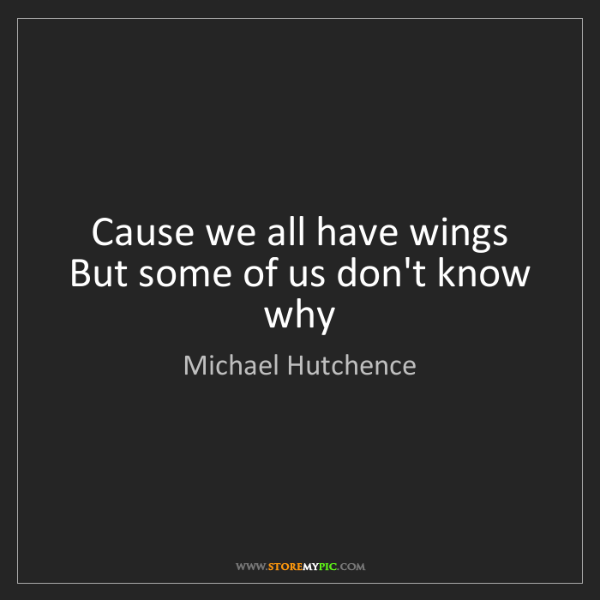 Michael Hutchence: Cause we all have wings  But some of us don't know why