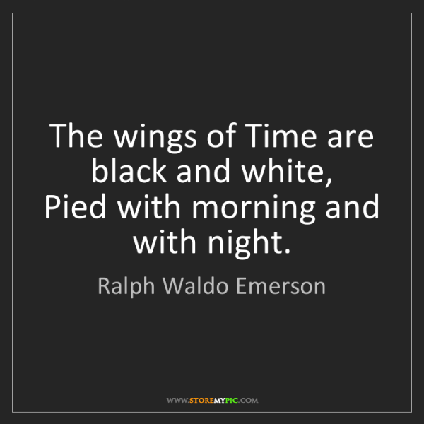 Ralph Waldo Emerson: The wings of Time are black and white,  Pied with morning...