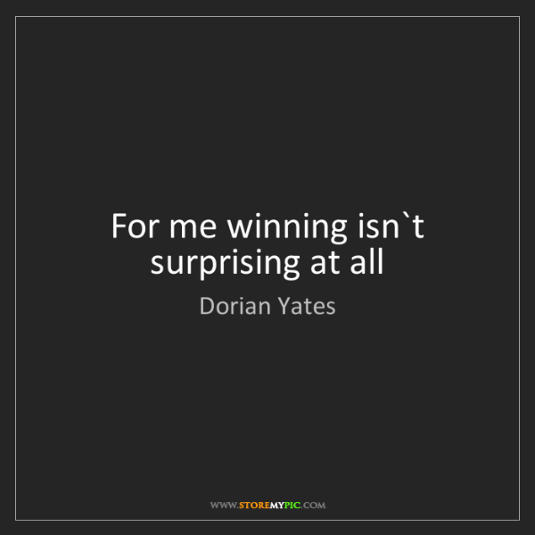 Dorian Yates: For me winning isn`t surprising at all