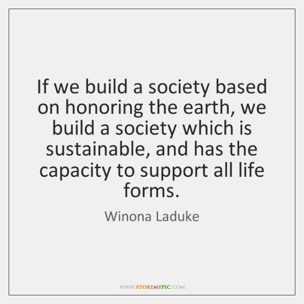 If we build a society based on honoring the earth, we build ...