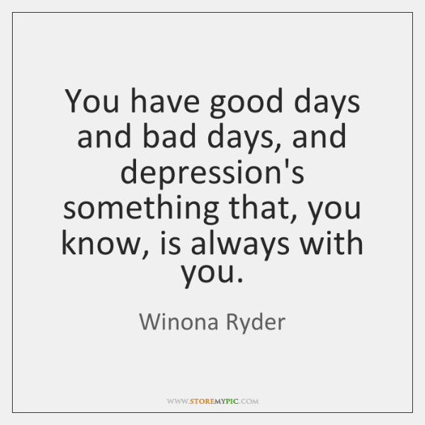 You have good days and bad days, and depression's something that, you ...