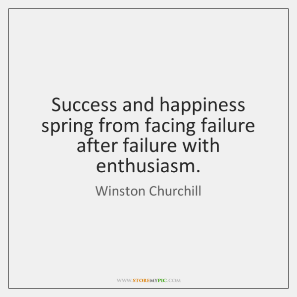 Success and happiness spring from facing failure after failure with enthusiasm.