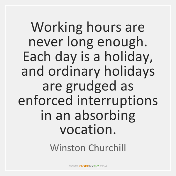 Working hours are never long enough. Each day is a holiday, and ...