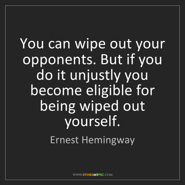 Ernest Hemingway: You can wipe out your opponents. But if you do it unjustly...