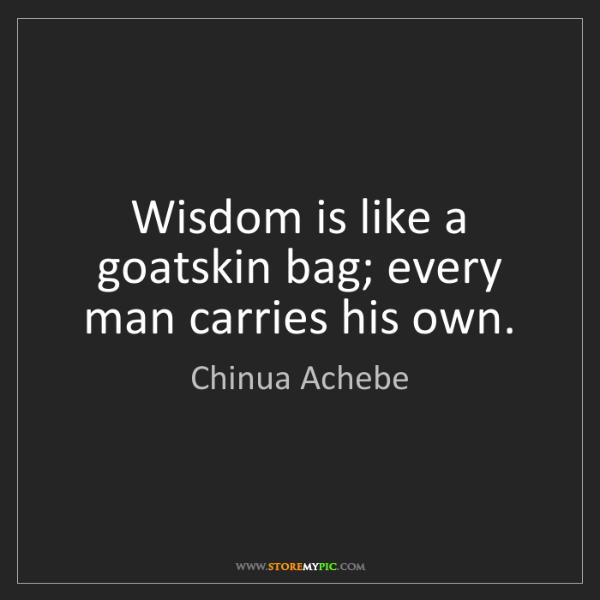 Chinua Achebe: Wisdom is like a goatskin bag; every man carries his...
