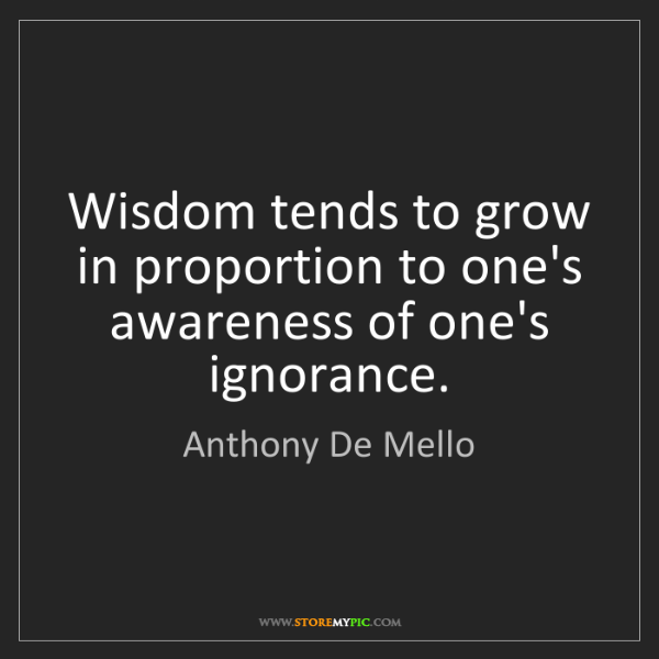 Anthony De Mello: Wisdom tends to grow in proportion to one's awareness...