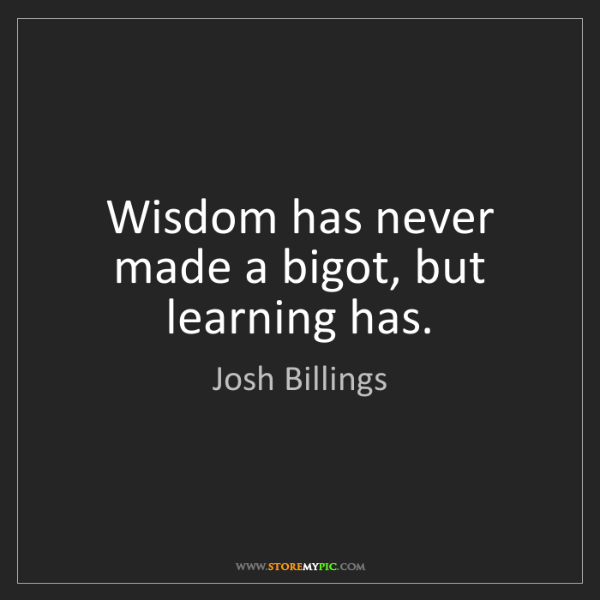 Josh Billings: Wisdom has never made a bigot, but learning has.