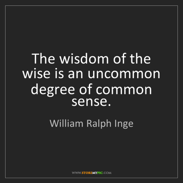 William Ralph Inge: The wisdom of the wise is an uncommon degree of common...