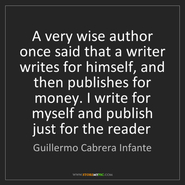 Guillermo Cabrera Infante: A very wise author once said that a writer writes for...