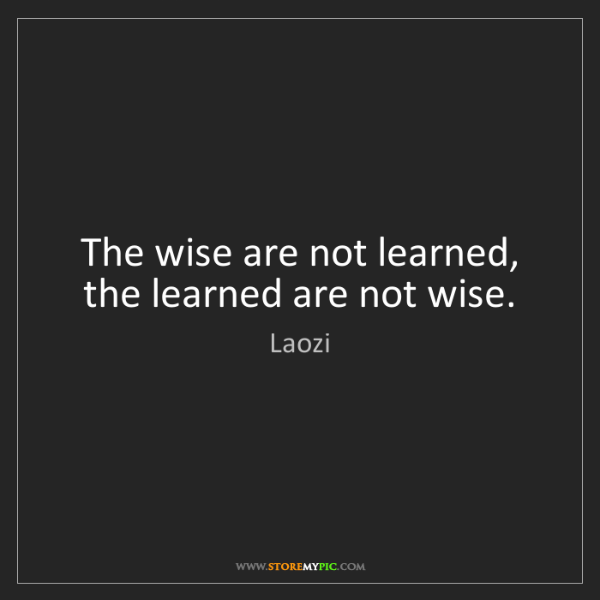 Laozi: The wise are not learned, the learned are not wise.