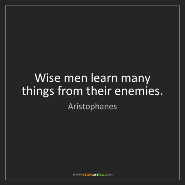 Aristophanes: Wise men learn many things from their enemies.
