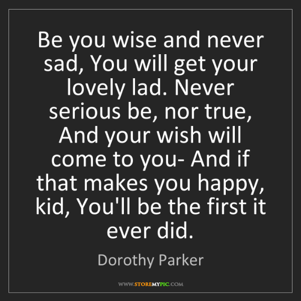 Dorothy Parker: Be you wise and never sad, You will get your lovely lad....