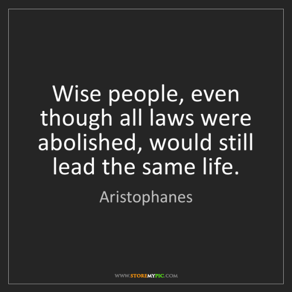 Aristophanes: Wise people, even though all laws were abolished, would...
