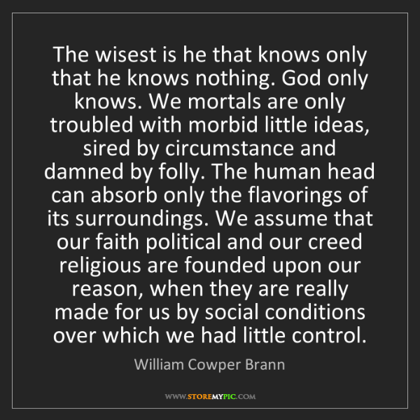 William Cowper Brann: The wisest is he that knows only that he knows nothing....