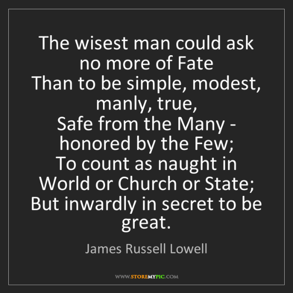 James Russell Lowell: The wisest man could ask no more of Fate   Than to be...