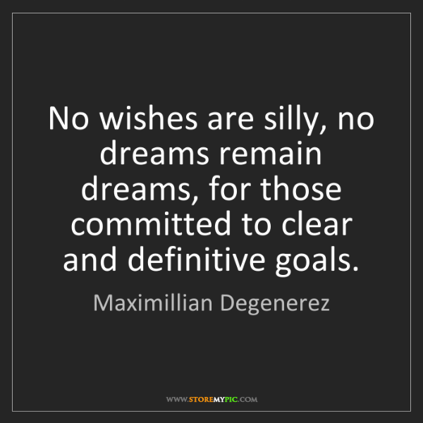 Maximillian Degenerez: No wishes are silly, no dreams remain dreams, for those...