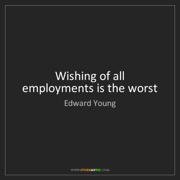 Edward Young: Wishing of all employments is the worst