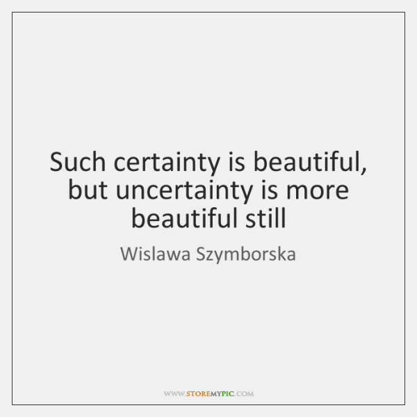 Such certainty is beautiful, but uncertainty is more beautiful still