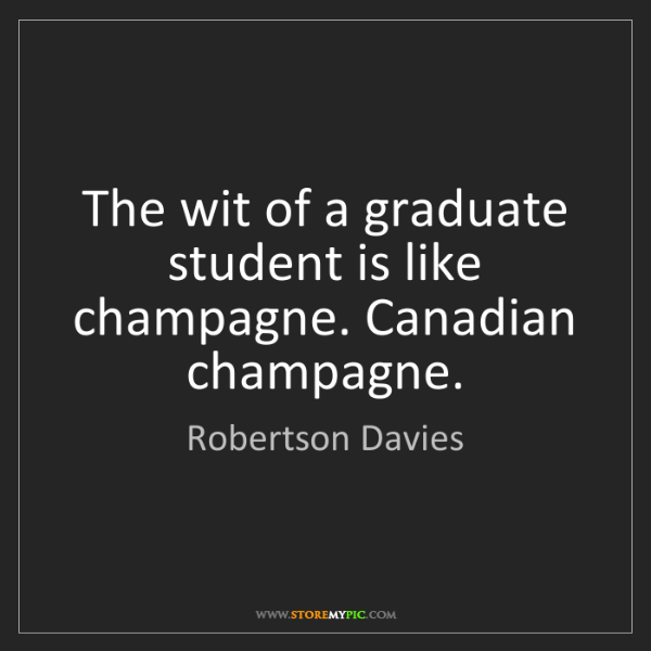 Robertson Davies: The wit of a graduate student is like champagne. Canadian...