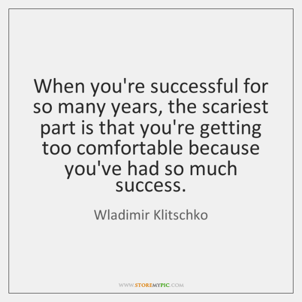 When you're successful for so many years, the scariest part is that ...