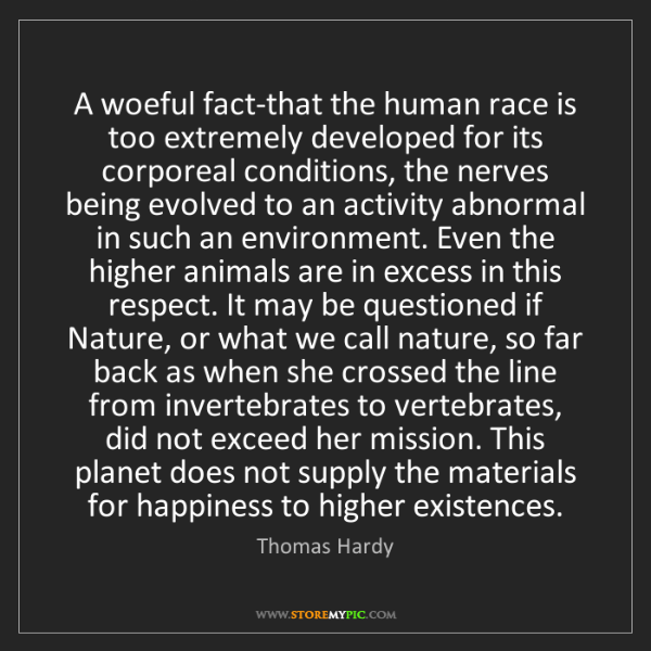Thomas Hardy: A woeful fact-that the human race is too extremely developed...