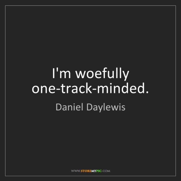 Daniel Daylewis: I'm woefully one-track-minded.