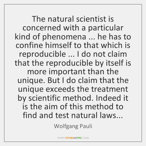 The natural scientist is concerned with a particular kind of phenomena ... he ...