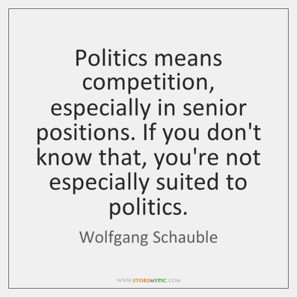 Politics means competition, especially in senior positions. If you don't know that, ...