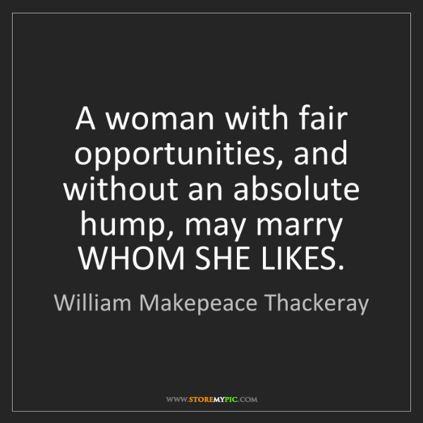 William Makepeace Thackeray: A woman with fair opportunities, and without an absolute...