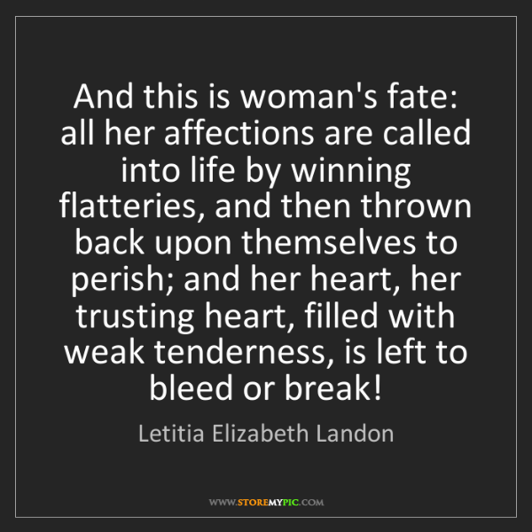 Letitia Elizabeth Landon: And this is woman's fate: all her affections are called...