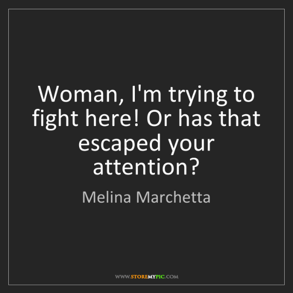 Melina Marchetta: Woman, I'm trying to fight here! Or has that escaped...