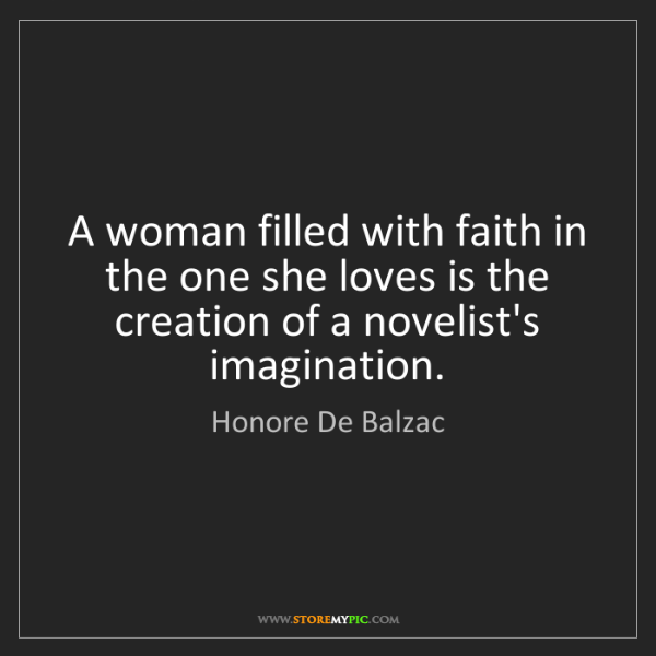 Honore De Balzac: A woman filled with faith in the one she loves is the...