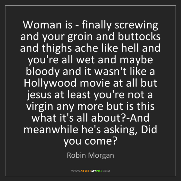 Robin Morgan: Woman is - finally screwing and your groin and buttocks...
