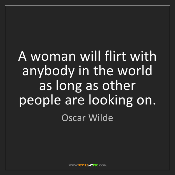 Oscar Wilde: A woman will flirt with anybody in the world as long...