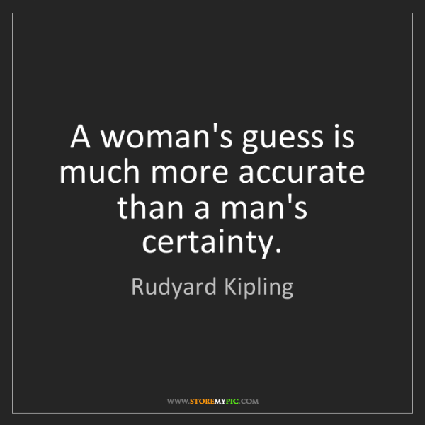 Rudyard Kipling: A woman's guess is much more accurate than a man's certainty.