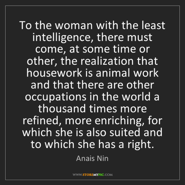 Anais Nin: To the woman with the least intelligence, there must...