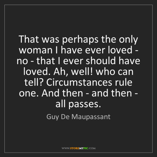 Guy De Maupassant: That was perhaps the only woman I have ever loved - no...