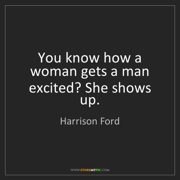 Harrison Ford: You know how a woman gets a man excited? She shows up.