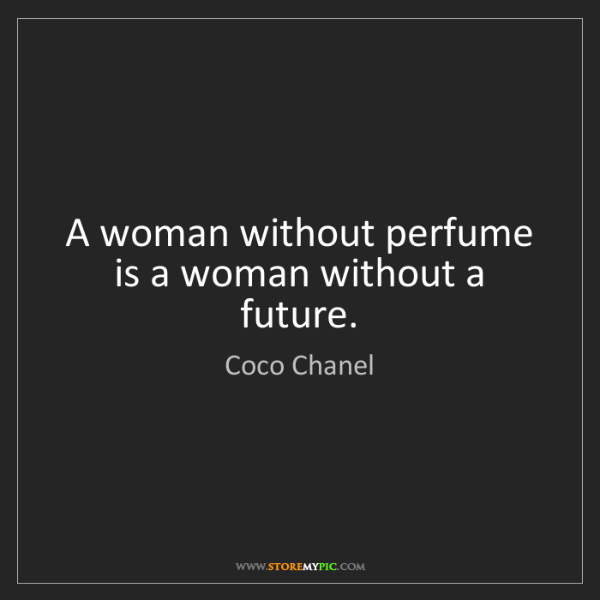Coco Chanel: A woman without perfume is a woman without a future.
