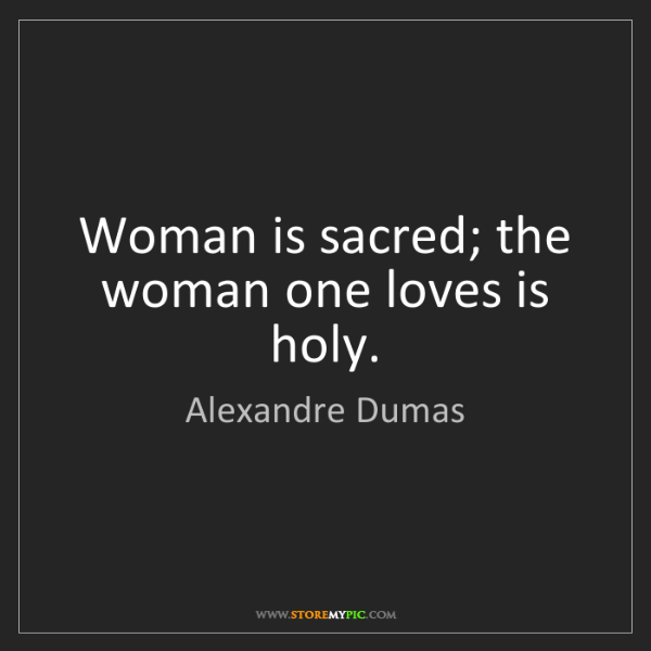Alexandre Dumas: Woman is sacred; the woman one loves is holy.